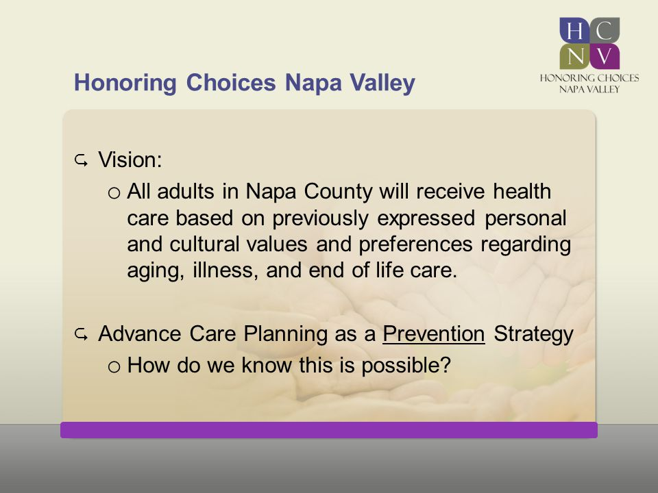 Honoring Choices Napa Valley  Vision: o All adults in Napa County will receive health care based on previously expressed personal and cultural values