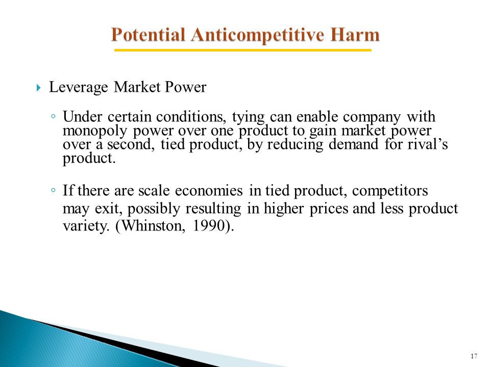  Leverage Market Power ◦ Under certain conditions, tying can enable company with monopoly power over one product to gain market power over a second, tied product, by reducing demand for rival's product.