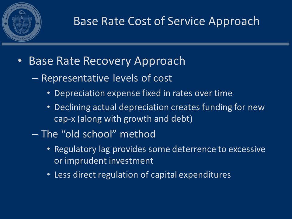 Base Rate Cost of Service Approach Base Rate Recovery Approach – Representative levels of cost Depreciation expense fixed in rates over time Declining actual depreciation creates funding for new cap-x (along with growth and debt) – The old school method Regulatory lag provides some deterrence to excessive or imprudent investment Less direct regulation of capital expenditures