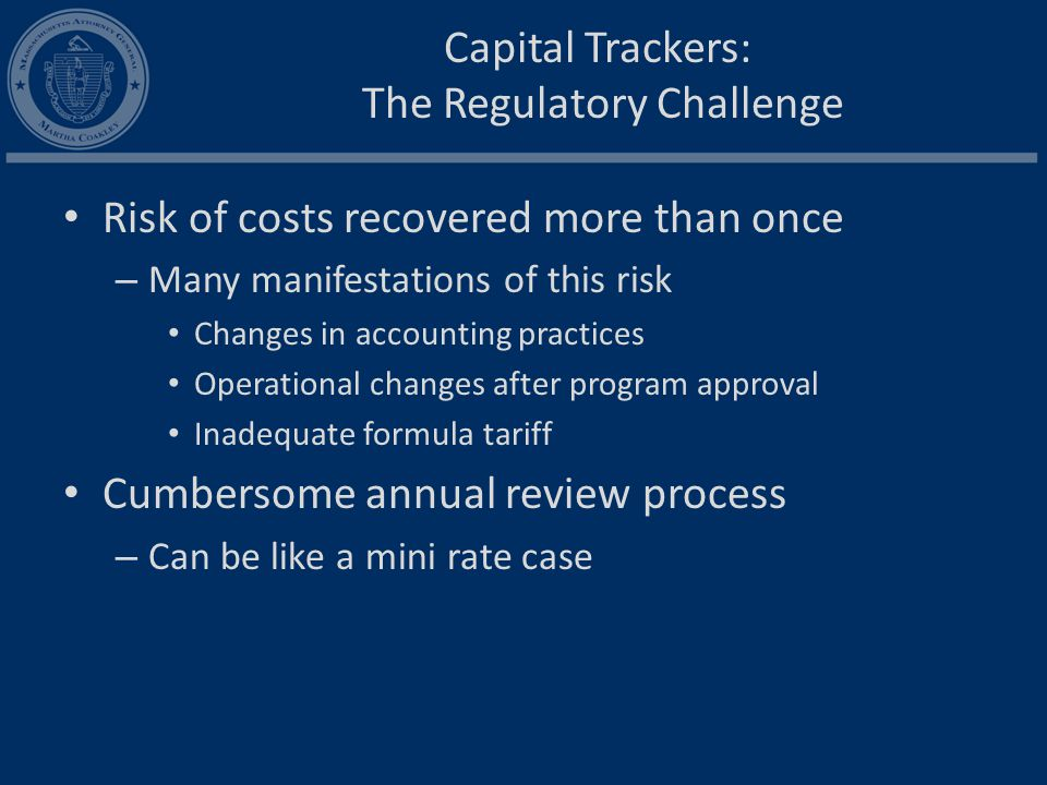 Capital Trackers: The Regulatory Challenge Risk of costs recovered more than once – Many manifestations of this risk Changes in accounting practices Operational changes after program approval Inadequate formula tariff Cumbersome annual review process – Can be like a mini rate case