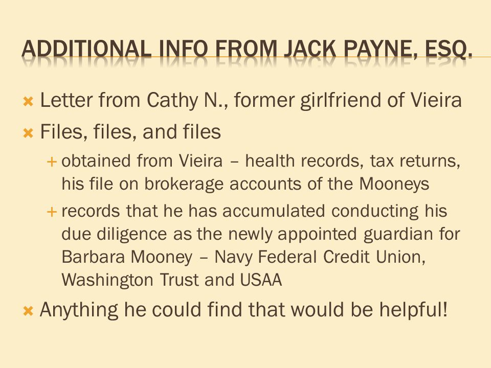  Letter from Cathy N., former girlfriend of Vieira  Files, files, and files  obtained from Vieira – health records, tax returns, his file on brokerage accounts of the Mooneys  records that he has accumulated conducting his due diligence as the newly appointed guardian for Barbara Mooney – Navy Federal Credit Union, Washington Trust and USAA  Anything he could find that would be helpful!