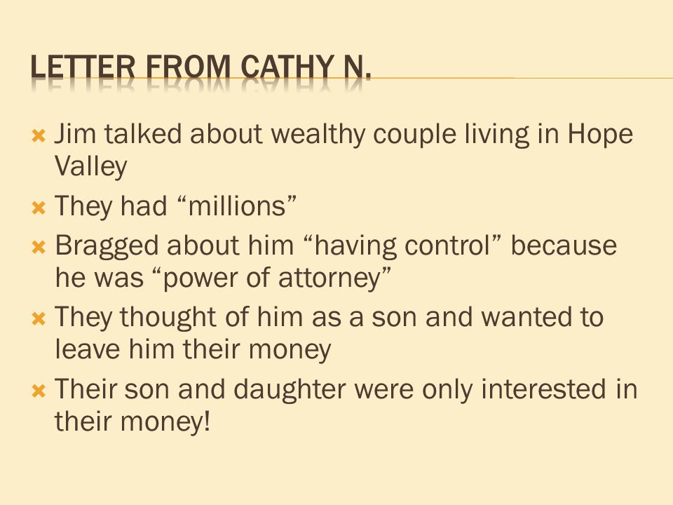  Jim talked about wealthy couple living in Hope Valley  They had millions  Bragged about him having control because he was power of attorney  They thought of him as a son and wanted to leave him their money  Their son and daughter were only interested in their money!