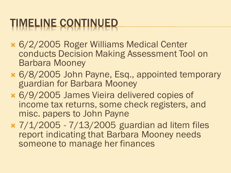 6/2/2005 Roger Williams Medical Center conducts Decision Making Assessment Tool on Barbara Mooney  6/8/2005 John Payne, Esq., appointed temporary guardian for Barbara Mooney  6/9/2005 James Vieira delivered copies of income tax returns, some check registers, and misc.