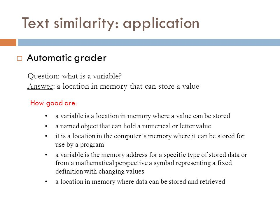 Text similarity: application  Automatic grader Question: what is a variable? Answer: a location in memory that can store a value a variable is a loca