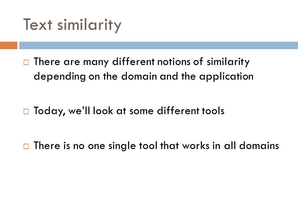 Text similarity  There are many different notions of similarity depending on the domain and the application  Today, we'll look at some different too