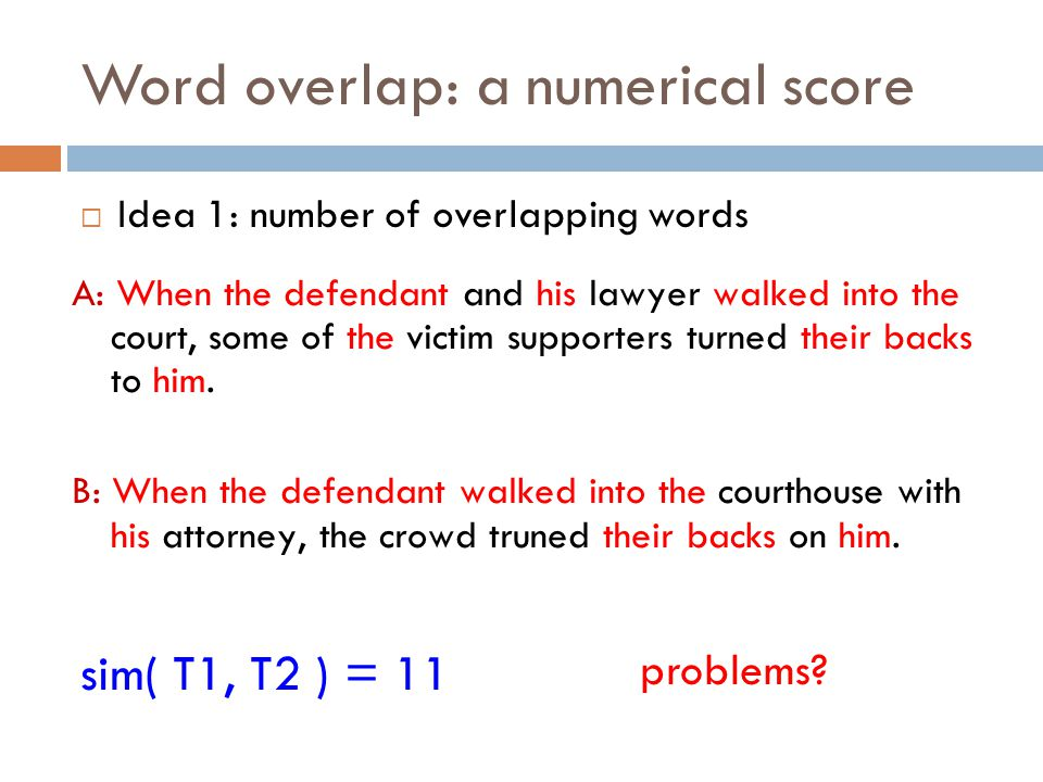 Word overlap: a numerical score  Idea 1: number of overlapping words A: When the defendant and his lawyer walked into the court, some of the victim s