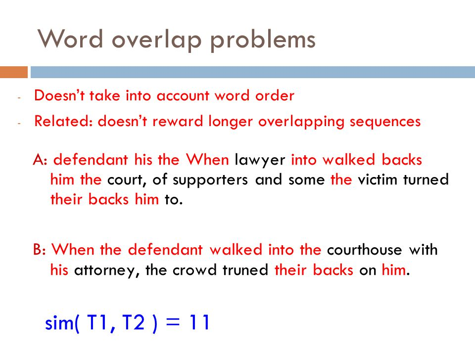 Word overlap problems - Doesn't take into account word order - Related: doesn't reward longer overlapping sequences A: defendant his the When lawyer i