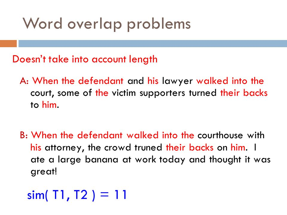 Word overlap problems Doesn't take into account length A: When the defendant and his lawyer walked into the court, some of the victim supporters turne