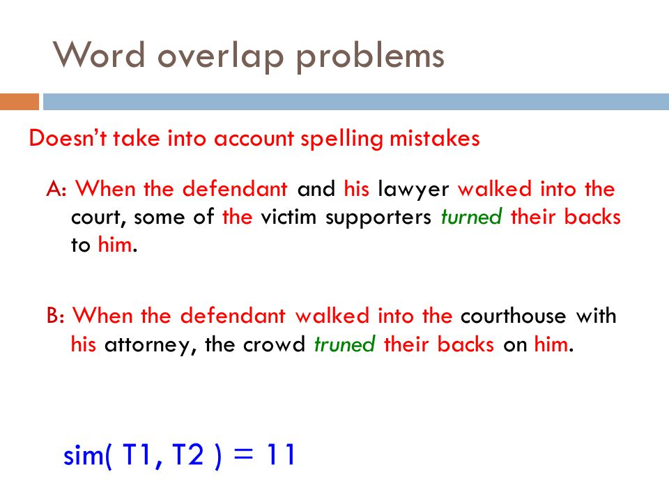 Word overlap problems Doesn't take into account spelling mistakes sim( T1, T2 ) = 11 A: When the defendant and his lawyer walked into the court, some