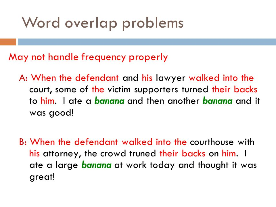 Word overlap problems May not handle frequency properly A: When the defendant and his lawyer walked into the court, some of the victim supporters turn