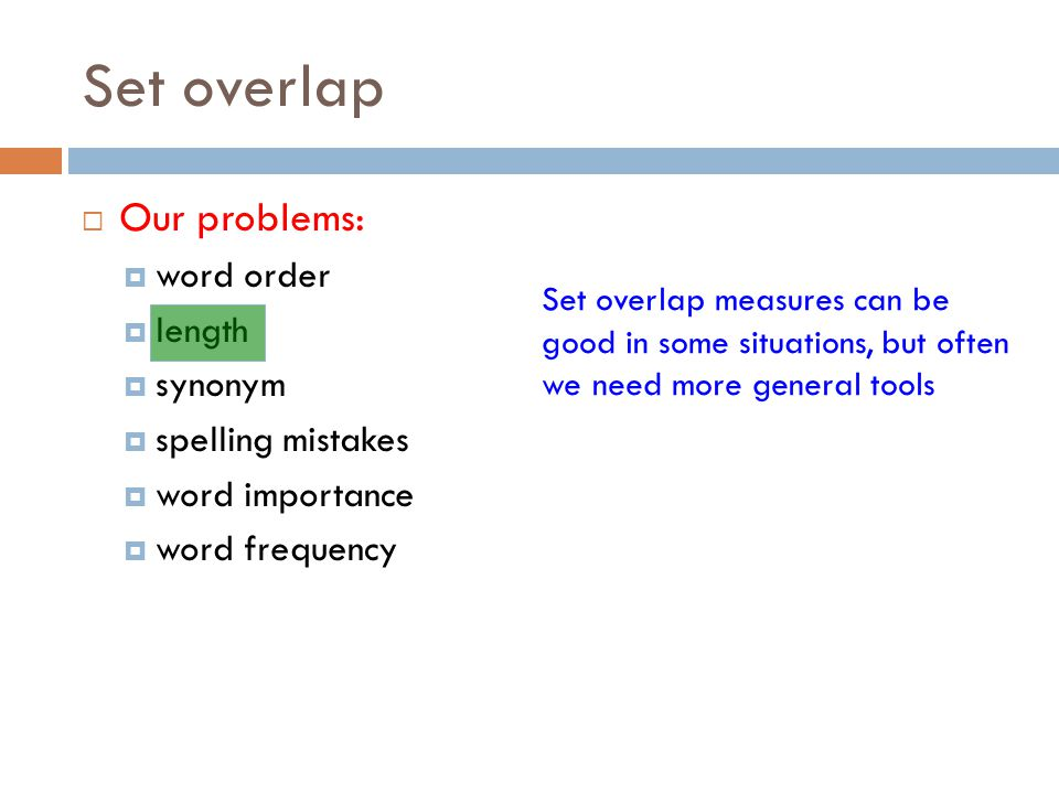 Set overlap  Our problems:  word order  length  synonym  spelling mistakes  word importance  word frequency Set overlap measures can be good in