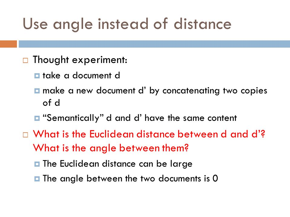 """Use angle instead of distance  Thought experiment:  take a document d  make a new document d' by concatenating two copies of d  """"Semantically"""" d a"""