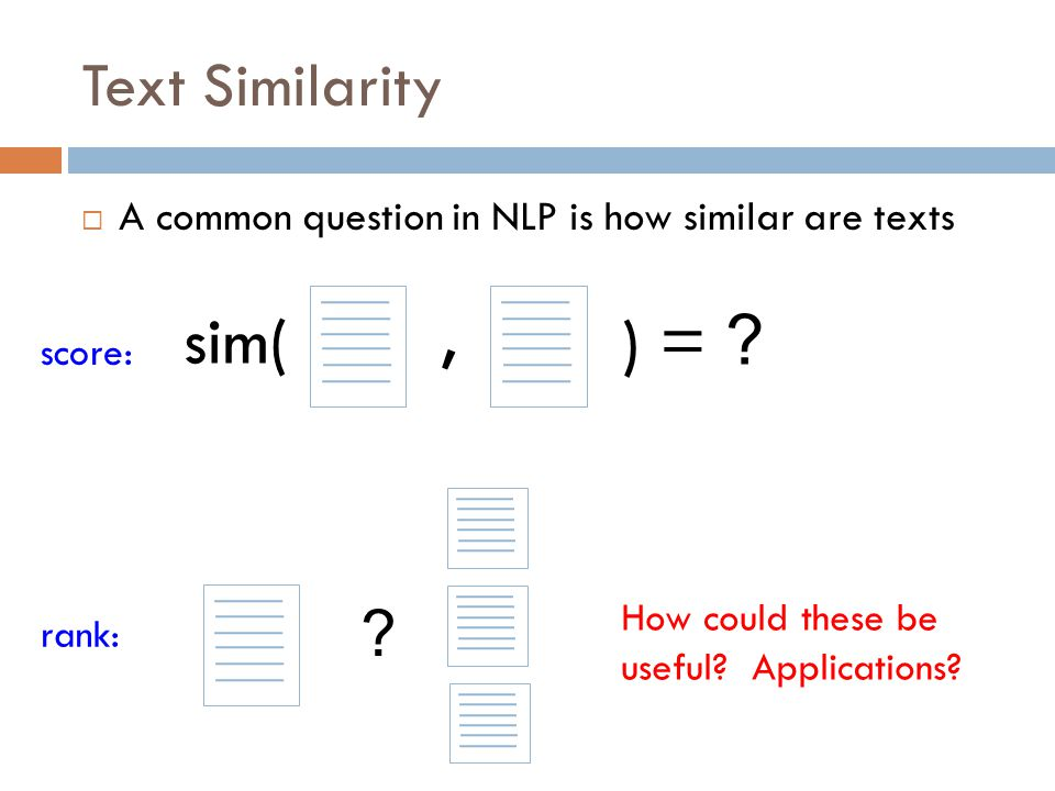 Text Similarity  A common question in NLP is how similar are texts sim( ) = ?, ? score: rank: How could these be useful? Applications?