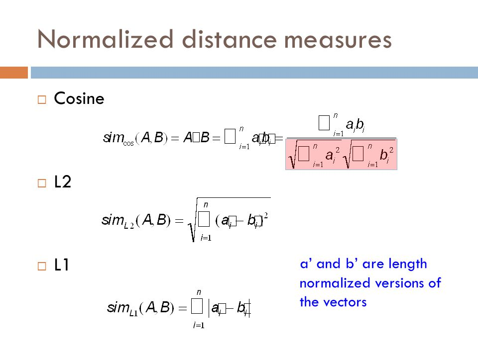 Normalized distance measures  Cosine  L2  L1 a' and b' are length normalized versions of the vectors