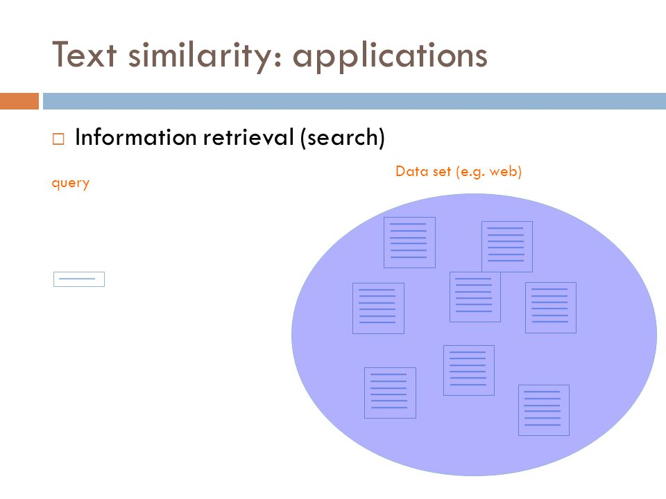 Text similarity: applications  Information retrieval (search) Data set (e.g. web) query