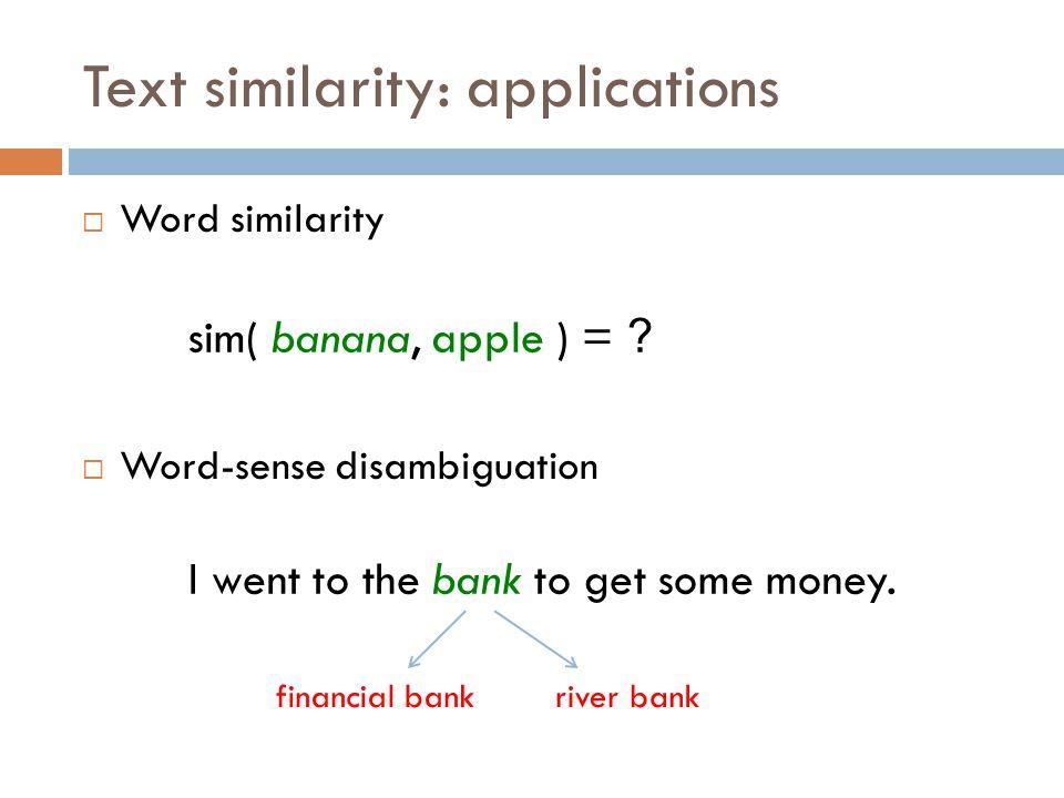 Text similarity: applications  Word similarity  Word-sense disambiguation sim( banana, apple ) = ? I went to the bank to get some money. financial b
