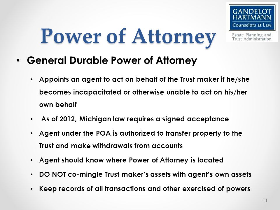 Power of Attorney General Durable Power of Attorney Appoints an agent to act on behalf of the Trust maker if he/she becomes incapacitated or otherwise unable to act on his/her own behalf As of 2012, Michigan law requires a signed acceptance Agent under the POA is authorized to transfer property to the Trust and make withdrawals from accounts Agent should know where Power of Attorney is located DO NOT co-mingle Trust maker's assets with agent's own assets Keep records of all transactions and other exercised of powers 11