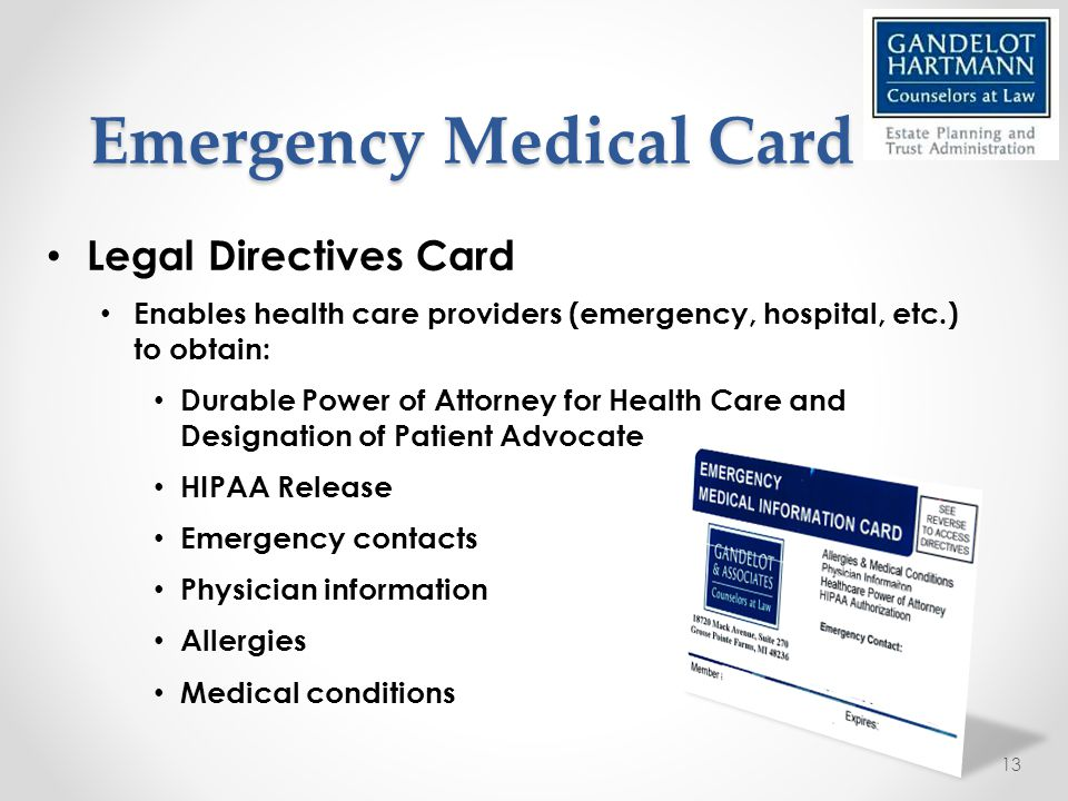 Emergency Medical Card Legal Directives Card Enables health care providers (emergency, hospital, etc.) to obtain: Durable Power of Attorney for Health Care and Designation of Patient Advocate HIPAA Release Emergency contacts Physician information Allergies Medical conditions 13