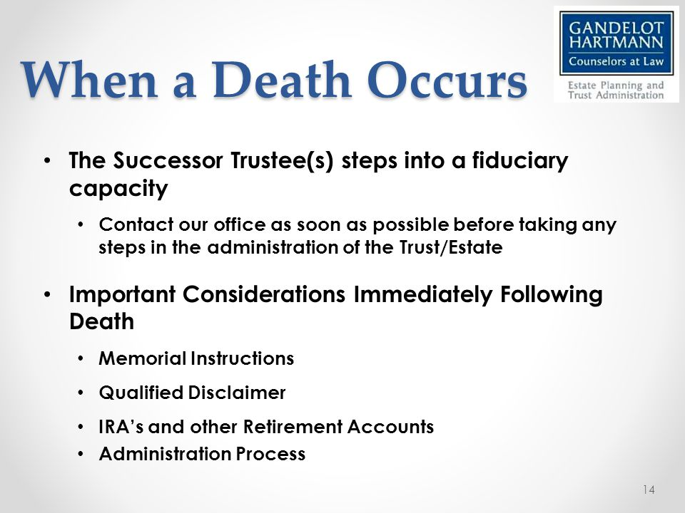 When a Death Occurs The Successor Trustee(s) steps into a fiduciary capacity Contact our office as soon as possible before taking any steps in the administration of the Trust/Estate Important Considerations Immediately Following Death Memorial Instructions Qualified Disclaimer IRA's and other Retirement Accounts Administration Process 14