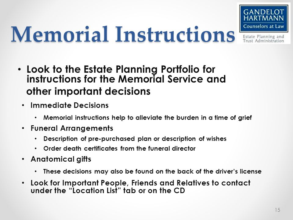 Memorial Instructions Memorial Instructions Look to the Estate Planning Portfolio for instructions for the Memorial Service and other important decisions Immediate Decisions Memorial instructions help to alleviate the burden in a time of grief Funeral Arrangements Description of pre-purchased plan or description of wishes Order death certificates from the funeral director Anatomical gifts These decisions may also be found on the back of the driver's license Look for Important People, Friends and Relatives to contact under the Location List tab or on the CD 15
