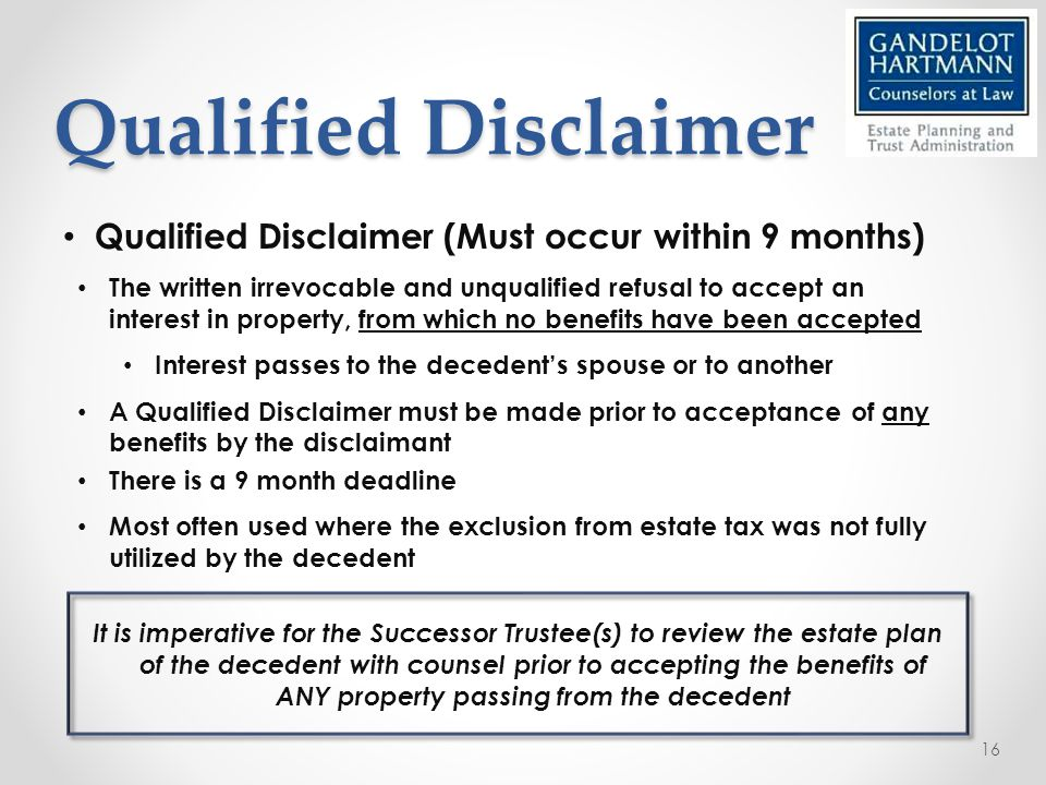 Qualified Disclaimer Qualified Disclaimer (Must occur within 9 months) The written irrevocable and unqualified refusal to accept an interest in property, from which no benefits have been accepted Interest passes to the decedent's spouse or to another A Qualified Disclaimer must be made prior to acceptance of any benefits by the disclaimant There is a 9 month deadline Most often used where the exclusion from estate tax was not fully utilized by the decedent It is imperative for the Successor Trustee(s) to review the estate plan of the decedent with counsel prior to accepting the benefits of ANY property passing from the decedent 16