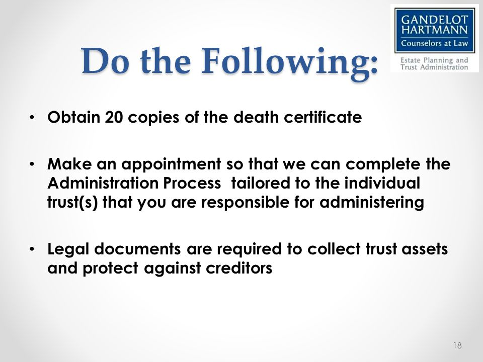 Do the Following: Obtain 20 copies of the death certificate Make an appointment so that we can complete the Administration Process tailored to the individual trust(s) that you are responsible for administering Legal documents are required to collect trust assets and protect against creditors 18