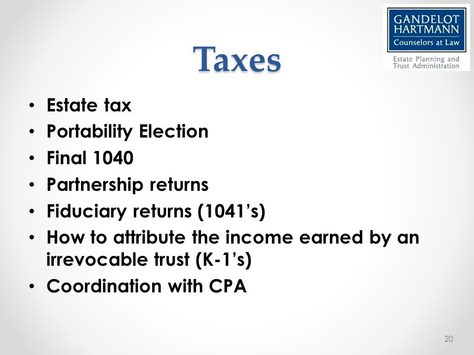 Taxes Estate tax Portability Election Final 1040 Partnership returns Fiduciary returns (1041's) How to attribute the income earned by an irrevocable trust (K-1's) Coordination with CPA 20