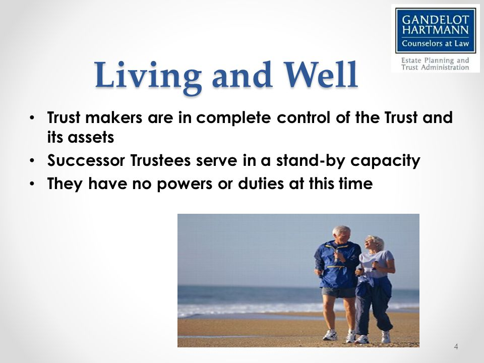 Living and Well Trust makers are in complete control of the Trust and its assets Successor Trustees serve in a stand-by capacity They have no powers or duties at this time 4