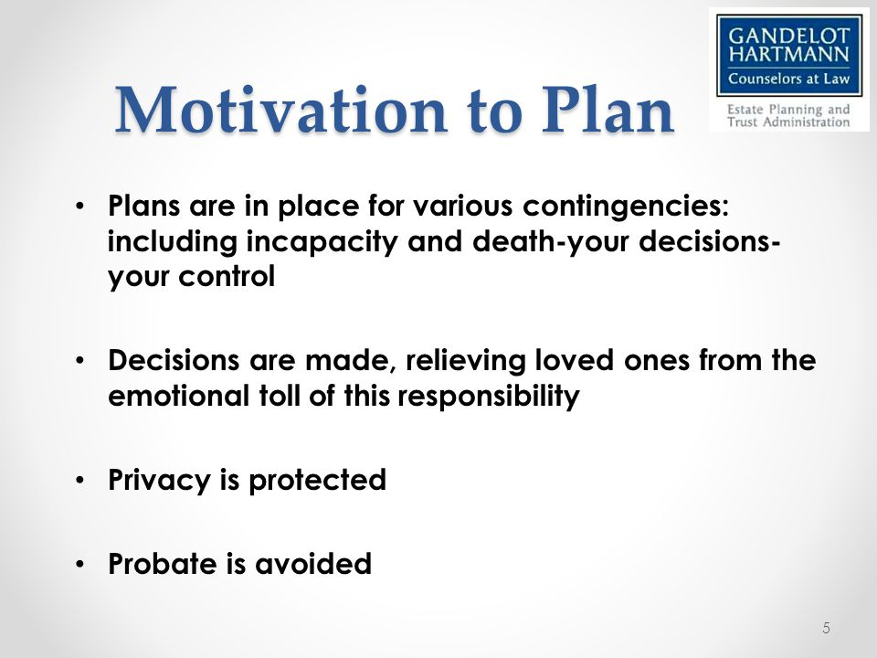 Motivation to Plan Plans are in place for various contingencies: including incapacity and death-your decisions- your control Decisions are made, relieving loved ones from the emotional toll of this responsibility Privacy is protected Probate is avoided 5