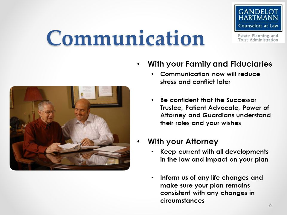 Communication With your Family and Fiduciaries Communication now will reduce stress and conflict later Be confident that the Successor Trustee, Patient Advocate, Power of Attorney and Guardians understand their roles and your wishes With your Attorney Keep current with all developments in the law and impact on your plan Inform us of any life changes and make sure your plan remains consistent with any changes in circumstances 6