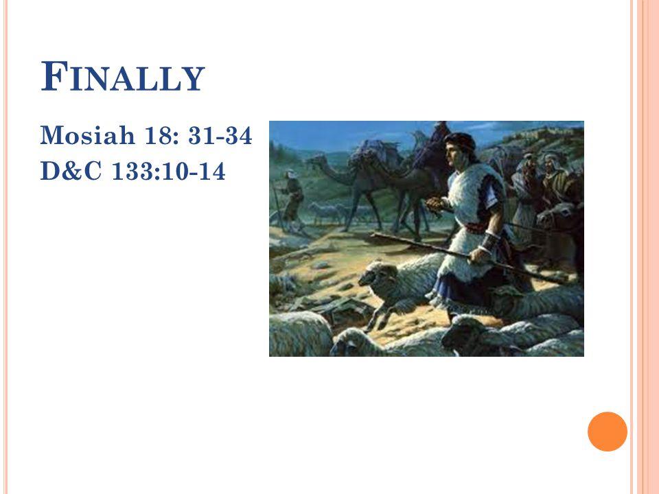 F INALLY Mosiah 18: 31-34 D&C 133:10-14