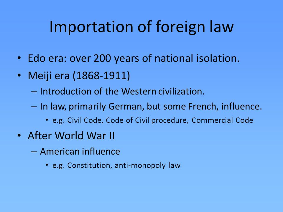 Importation of foreign law Edo era: over 200 years of national isolation. Meiji era (1868-1911) – Introduction of the Western civilization. – In law,