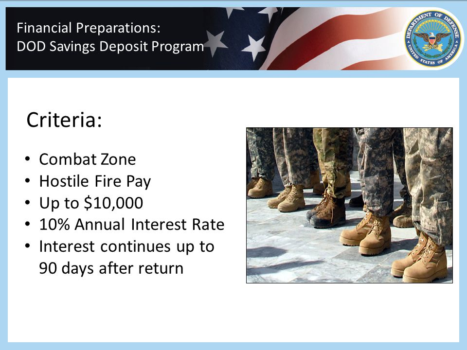 Financial Preparations: DOD Savings Deposit Program Combat Zone Hostile Fire Pay Up to $10,000 10% Annual Interest Rate Interest continues up to 90 days after return Criteria: