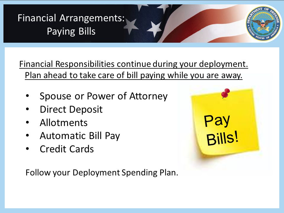 Financial Arrangements: Paying Bills Financial Responsibilities continue during your deployment.