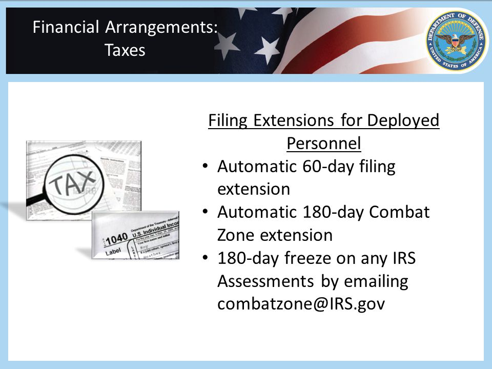Financial Arrangements: Taxes Filing Extensions for Deployed Personnel Automatic 60-day filing extension Automatic 180-day Combat Zone extension 180-day freeze on any IRS Assessments by emailing combatzone@IRS.gov