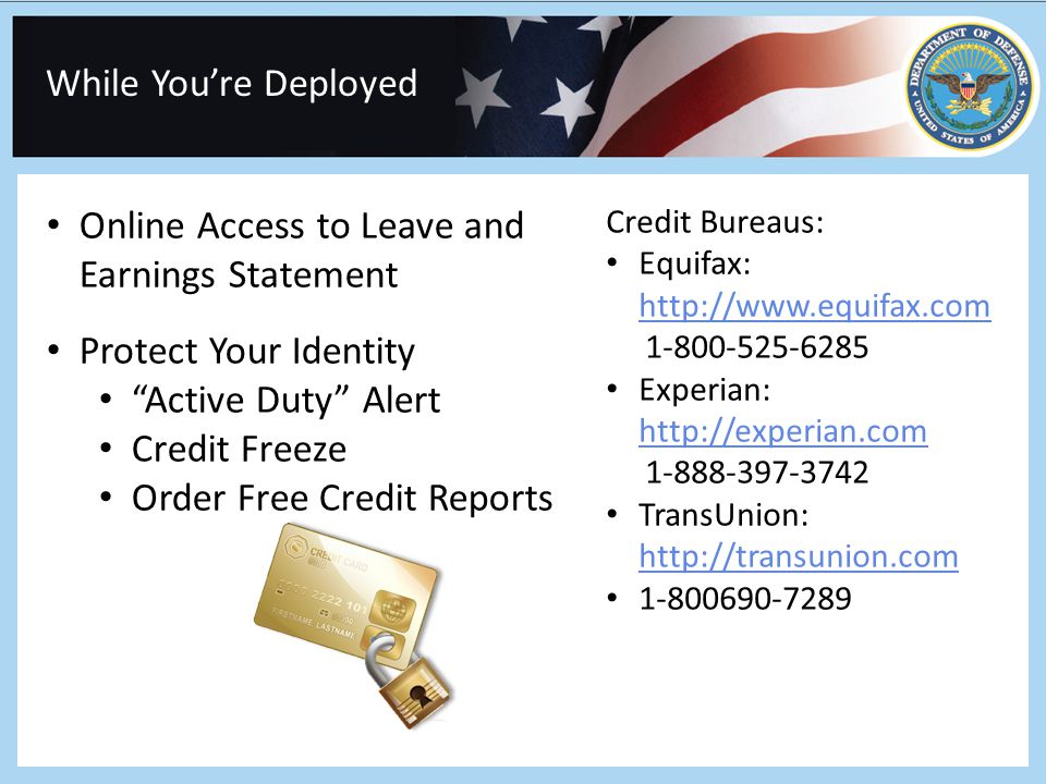 While You're Deployed Online Access to Leave and Earnings Statement Protect Your Identity Active Duty Alert Credit Freeze Order Free Credit Reports Credit Bureaus: Equifax: http://www.equifax.com http://www.equifax.com 1-800-525-6285 Experian: http://experian.com http://experian.com 1-888-397-3742 TransUnion: http://transunion.com http://transunion.com 1-800690-7289