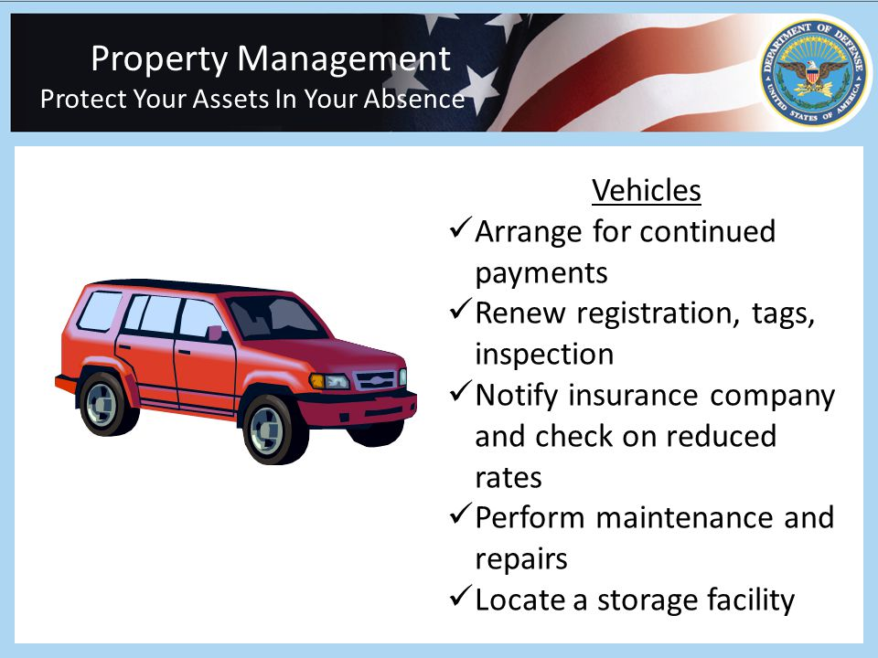 Property Management Protect Your Assets In Your Absence Vehicles Arrange for continued payments Renew registration, tags, inspection Notify insurance company and check on reduced rates Perform maintenance and repairs Locate a storage facility