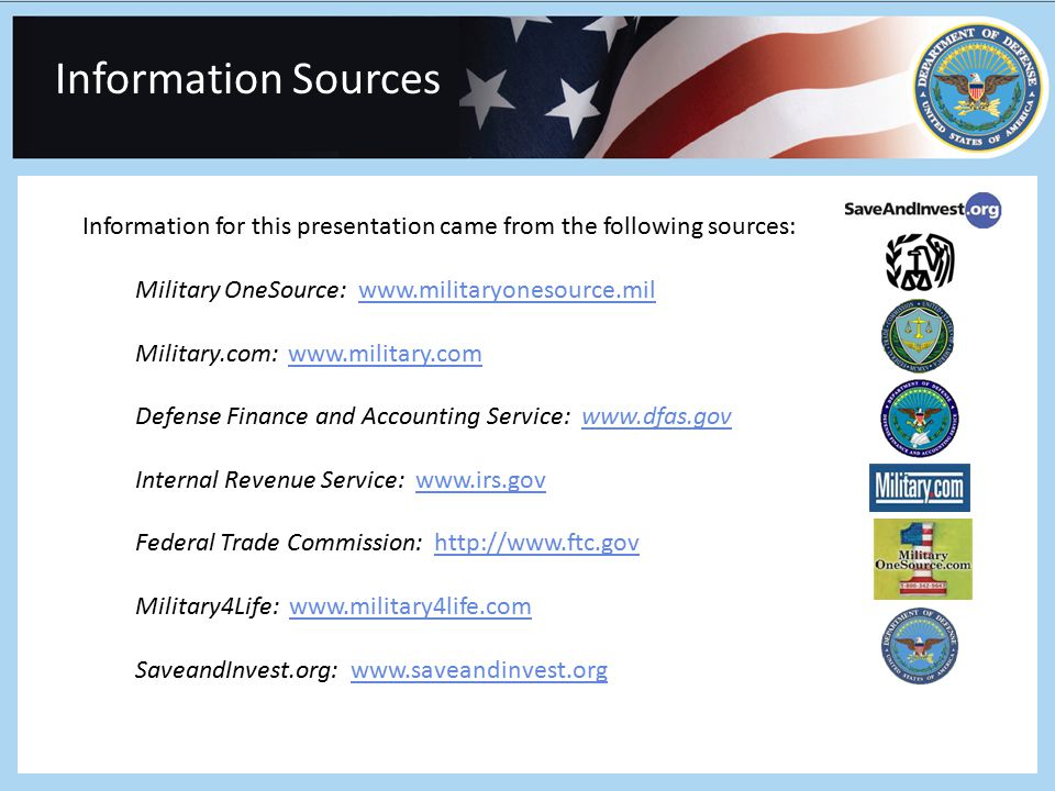 Information Sources Information for this presentation came from the following sources: Military OneSource: www.militaryonesource.milwww.militaryonesource.mil Military.com: www.military.comwww.military.com Defense Finance and Accounting Service: www.dfas.govwww.dfas.gov Internal Revenue Service: www.irs.govwww.irs.gov Federal Trade Commission: http://www.ftc.govhttp://www.ftc.gov Military4Life: www.military4life.comwww.military4life.com SaveandInvest.org: www.saveandinvest.orgwww.saveandinvest.org