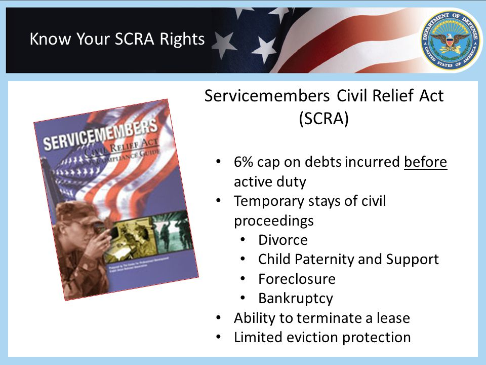 Know Your SCRA Rights Servicemembers Civil Relief Act (SCRA) 6% cap on debts incurred before active duty Temporary stays of civil proceedings Divorce Child Paternity and Support Foreclosure Bankruptcy Ability to terminate a lease Limited eviction protection