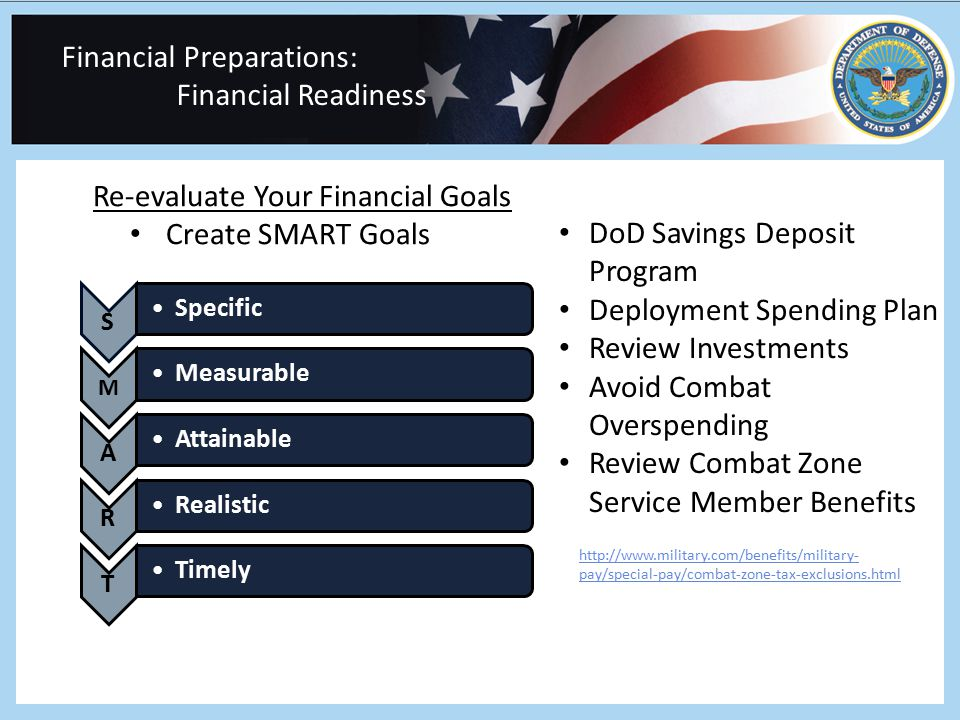 Financial Preparations: Financial Readiness Re-evaluate Your Financial Goals Create SMART Goals DoD Savings Deposit Program Deployment Spending Plan Review Investments Avoid Combat Overspending Review Combat Zone Service Member Benefits http://www.military.com/benefits/military- pay/special-pay/combat-zone-tax-exclusions.html