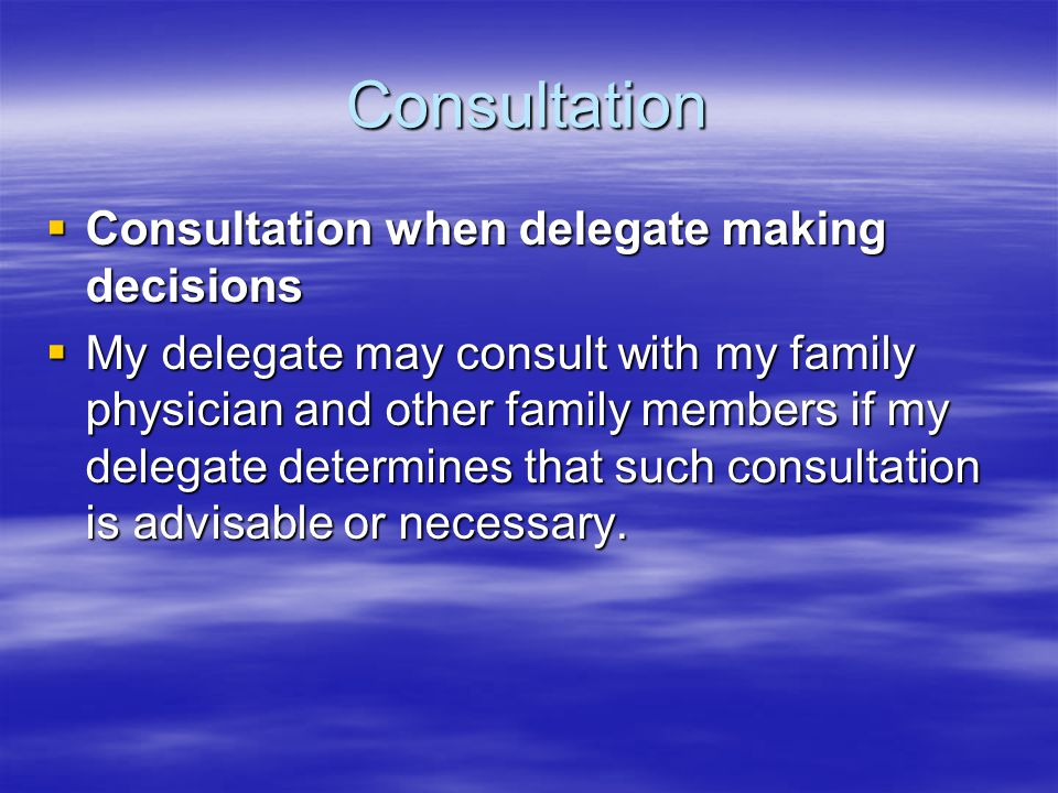 Consultation  Consultation when delegate making decisions  My delegate may consult with my family physician and other family members if my delegate determines that such consultation is advisable or necessary.