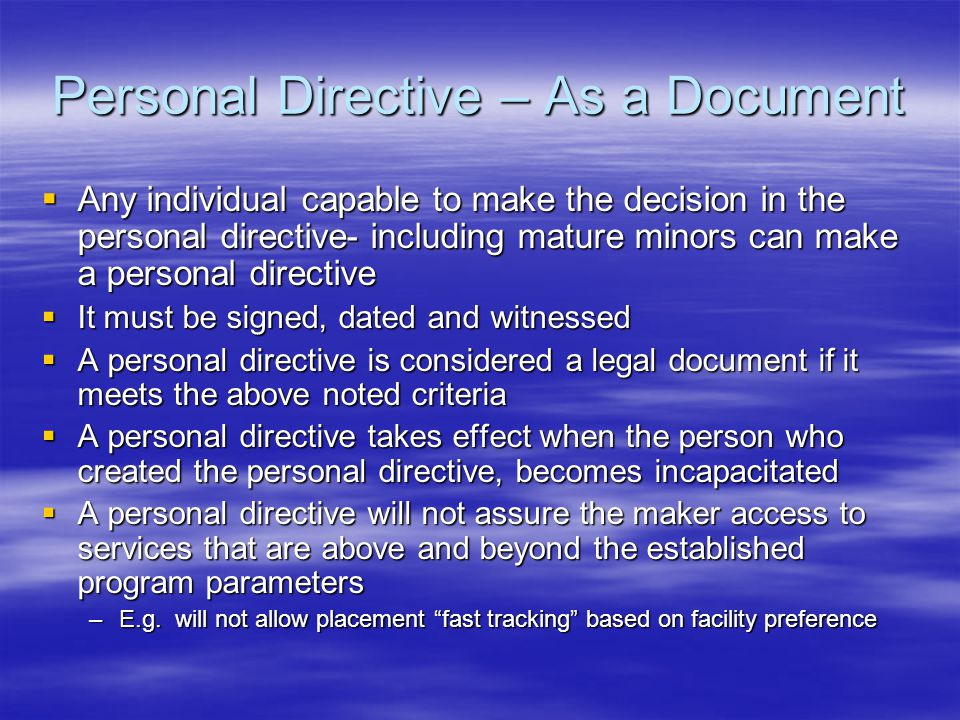 Personal Directive – As a Document  Any individual capable to make the decision in the personal directive- including mature minors can make a personal directive  It must be signed, dated and witnessed  A personal directive is considered a legal document if it meets the above noted criteria  A personal directive takes effect when the person who created the personal directive, becomes incapacitated  A personal directive will not assure the maker access to services that are above and beyond the established program parameters –E.g.