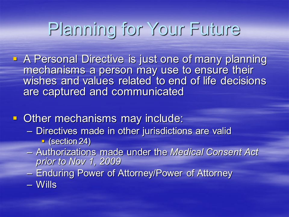 Planning for Your Future  A Personal Directive is just one of many planning mechanisms a person may use to ensure their wishes and values related to end of life decisions are captured and communicated  Other mechanisms may include: –Directives made in other jurisdictions are valid  (section 24) –Authorizations made under the Medical Consent Act prior to Nov 1, 2009 –Enduring Power of Attorney/Power of Attorney –Wills