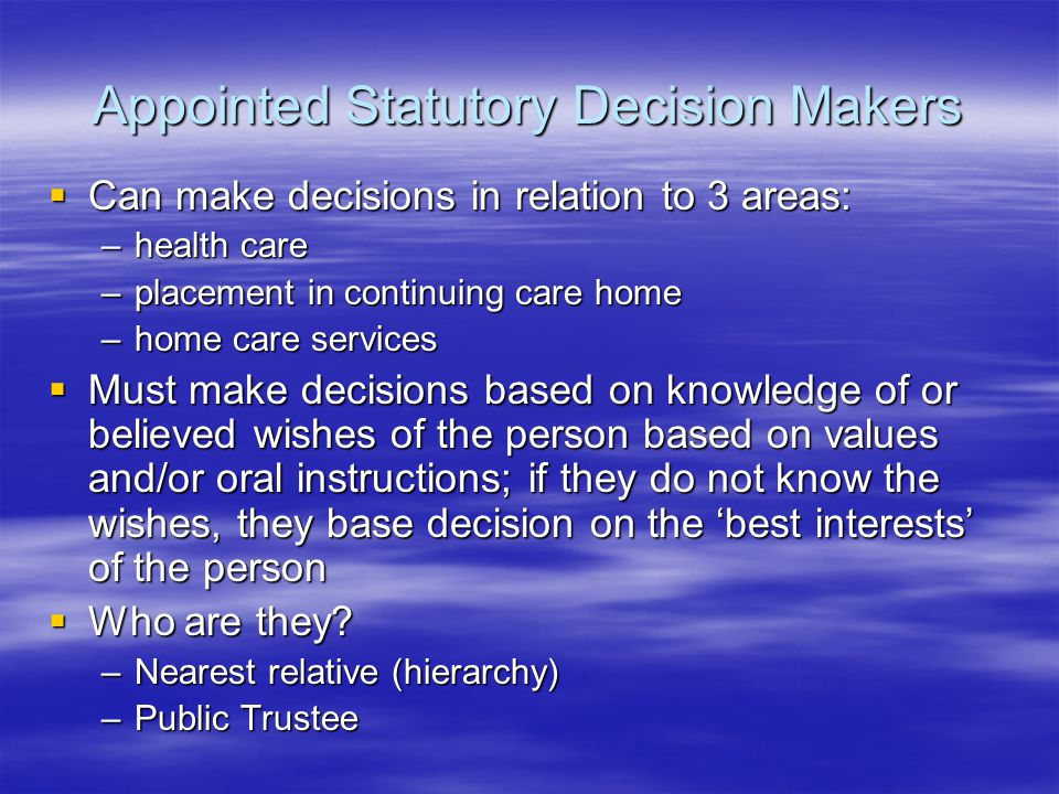 Appointed Statutory Decision Makers  Can make decisions in relation to 3 areas: –health care –placement in continuing care home –home care services  Must make decisions based on knowledge of or believed wishes of the person based on values and/or oral instructions; if they do not know the wishes, they base decision on the 'best interests' of the person  Who are they.