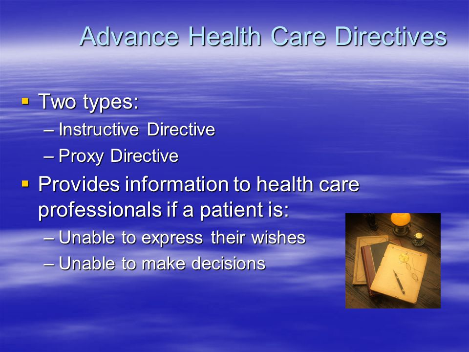 The Instructive Directive  Referred to as living will  Documents health care preferences –Wishes regarding life-sustaining treatments  Outlines how health care decisions should be made on patient's behalf  Helpful to both the proxy and health professionals