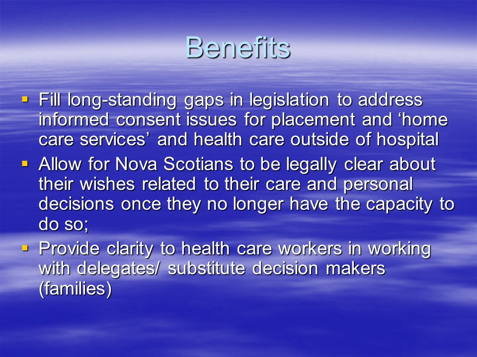 Benefits  Fill long-standing gaps in legislation to address informed consent issues for placement and 'home care services' and health care outside of hospital  Allow for Nova Scotians to be legally clear about their wishes related to their care and personal decisions once they no longer have the capacity to do so;  Provide clarity to health care workers in working with delegates/ substitute decision makers (families)