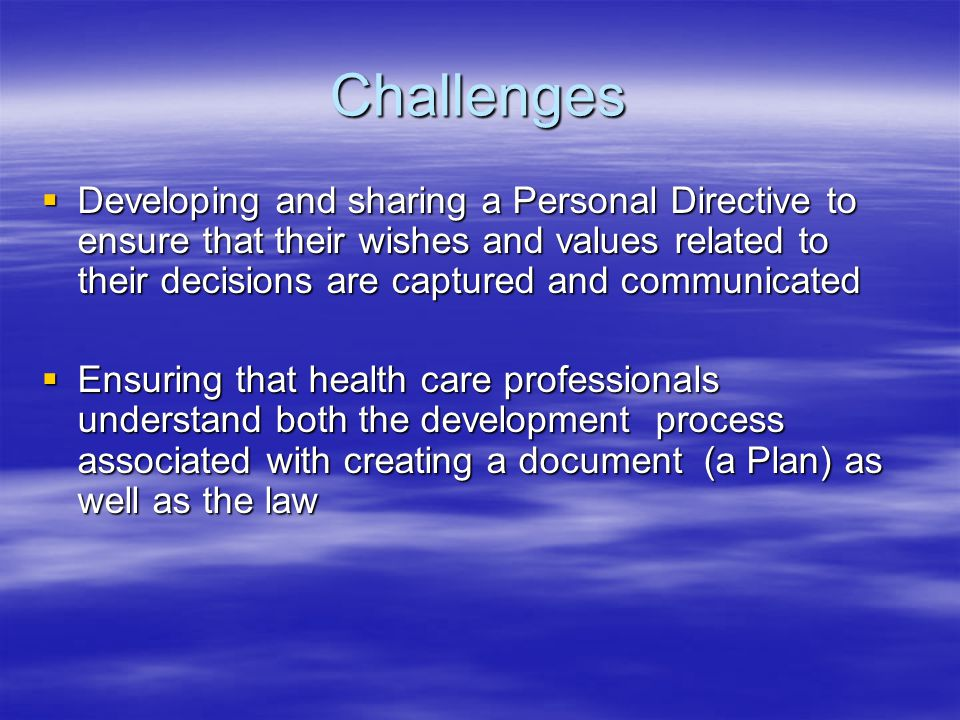 Challenges  Developing and sharing a Personal Directive to ensure that their wishes and values related to their decisions are captured and communicated  Ensuring that health care professionals understand both the development process associated with creating a document (a Plan) as well as the law