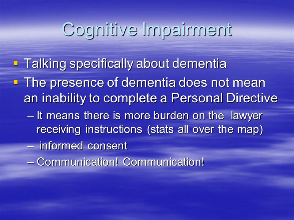 Cognitive Impairment  Talking specifically about dementia  The presence of dementia does not mean an inability to complete a Personal Directive –It means there is more burden on the lawyer receiving instructions (stats all over the map) – informed consent –Communication.