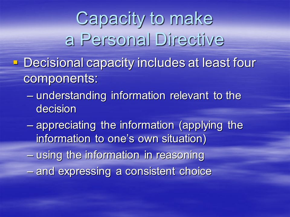 Capacity to make a Personal Directive  Decisional capacity includes at least four components: –understanding information relevant to the decision –appreciating the information (applying the information to one's own situation) –using the information in reasoning –and expressing a consistent choice