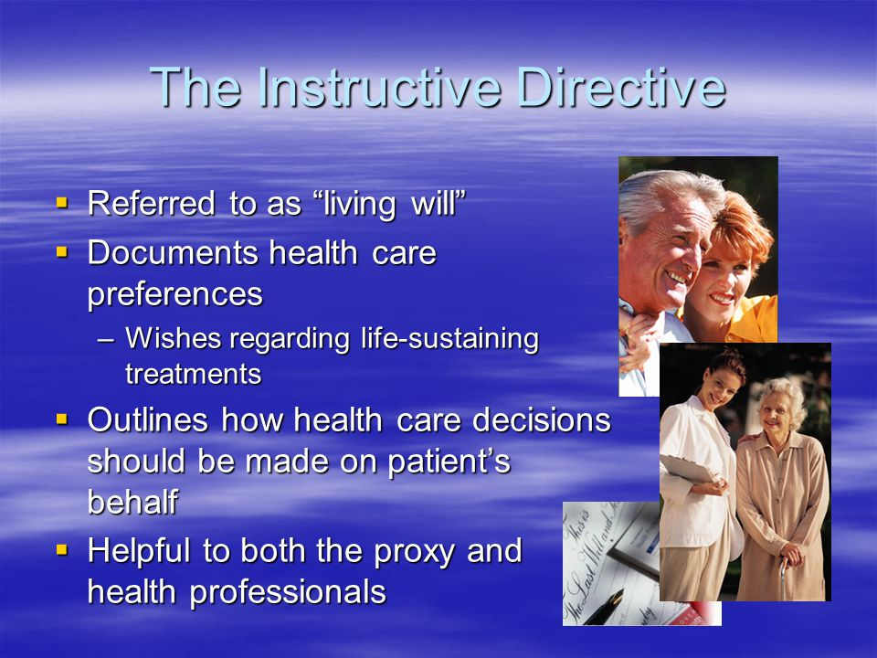 The Instructive Directive  Referred to as living will  Documents health care preferences –Wishes regarding life-sustaining treatments  Outlines how health care decisions should be made on patient's behalf  Helpful to both the proxy and health professionals